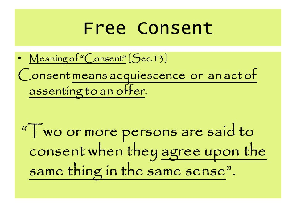 Free Consent Meaning of Consent [Sec.13] Consent means acquiescence or an act of assenting to an offer.